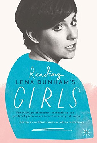 Reading Lena Dunham S Girls  Feminism  Postfeminism  Authenticity And Gendered Performance In Contemporary Television