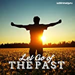 Let Go of the Past: Live in the Here & Now with Subliminal Messages |  Subliminal Guru