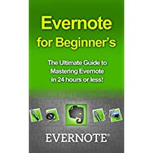 Evernote for Beginners: The Ultimate Guide to Mastering Evernote in 24 hours (evernote, evernote for beginners, evernote essentials, evernote ninja, evernote ... how to use evernote, organize your life)