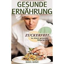 Gesunde Ernährung - Zuckerfrei zu einem gesunden Körpergefühl (German Edition)