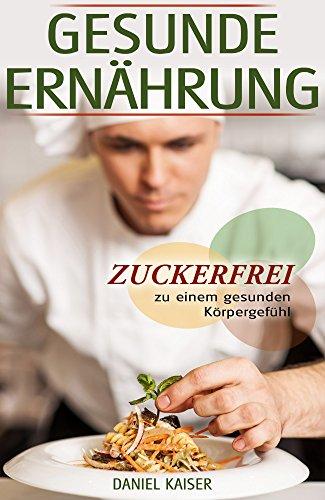 Gesunde Ernährung - Zuckerfrei zu einem gesunden Körpergefühl (German Edition) por Daniel Kaiser
