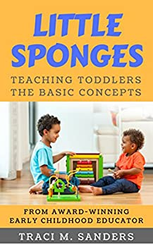 Little Sponges: Teaching Toddlers the Basic Concepts by [Sanders, Traci M]