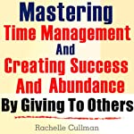 Mastering Time Management and Creating Success and Abundance by Giving to Others: Time Management and Abundance in Giving | Rachelle Cullman