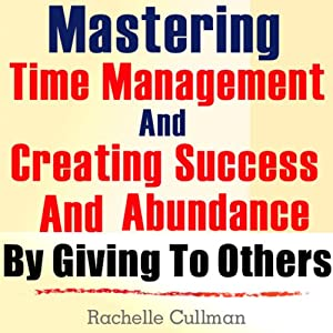 Mastering Time Management and Creating Success and Abundance by Giving to Others Audiobook