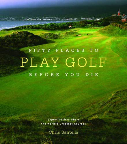 Fifty Places to Play Golf Before You Die: Golf Experts Share the World's Greatest Destinations (Best Places To Golf In The Us)