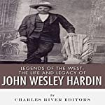 Legends of the West: The Life and Legacy of John Wesley Hardin | Charles River Editors