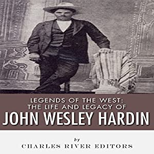 Legends of the West: The Life and Legacy of John Wesley Hardin Audiobook