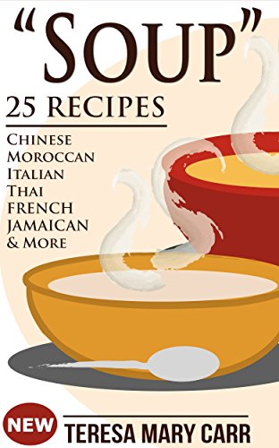 SOUP: 25 Recipes - Chinese,Moroccan, Italian,Thai, French, Jamaican & More (Amazing Recipes- Soups to die for Book 1) by [Carr, Teresa Mary]