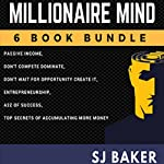 Millionaire Mind: 6-Book Bundle: Passive Income, Don't Compete, Dominate!, Don't Wait for Opportunity - Create It!, Entrepreneurship, The A to Z of Success, Top Secrets of Accumulating More Money | SJ Baker