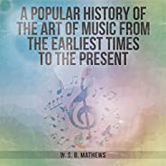 A Popular History of the Art of Music from the Earliest Times to the Present