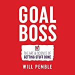 Goal Boss: The Art & Science of Getting Stuff Done   Will Pemble