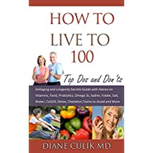 """How to Live to 100 - Top Dos and Don'ts: Antiaging and Longevity Secrets Guide with Advice on Vitamins, Food, Probiotics, Omega 3s, Iodine, Folate, Salt, ... """"Simple Steps to Better Health"""" Book 5)"""