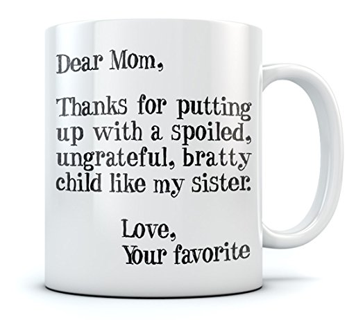 Mother's Day Gift idea For Mom Funny Coffee Mug - Dear Mom: Thanks for Putting Up With a Spoiled Child Like My Sister, Birthday / Xmas Present For Mothers From Daughter, Son Tea Mug 11 Oz. White