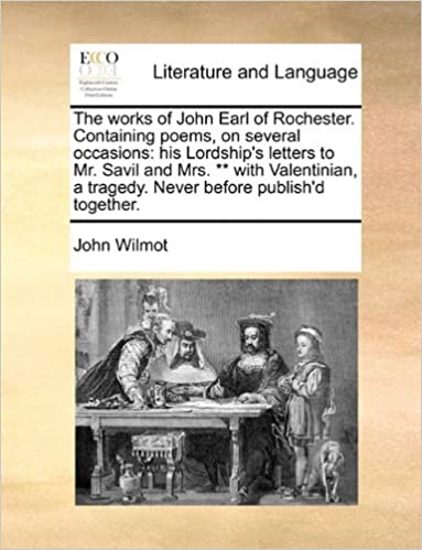 The works of John Earl of Rochester. Containing poems, on several occasions: his Lordship's letters to Mr. Savil and Mrs. ** with Valentinian, a tragedy. Never before publish'd together.