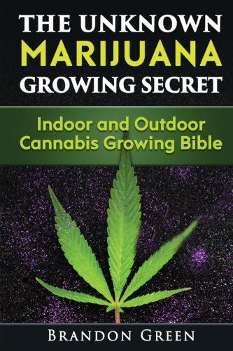 The Unknown Marijuana Growing Secret: Indoor and Outdoor Cannabis Growing Bible