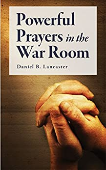 Powerful Prayers in the War Room: Learn how to Pray like a Powerful Prayer Warrior (Battle Plan for Prayer Book 1) by [Lancaster, Daniel B]