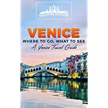 Venice: Where To Go, What To See - A Venice Travel Guide (Italy, Milan, Venice, Rome, Florence, Naples, Turin Book 3)