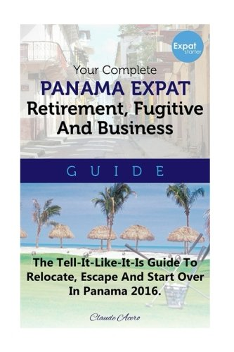 Your Complete Panama Expat Retirement Fugitive & Business Guide: The Tell-It-Like-It-Is Guide To Relocate, Escape & Start Over in Panama