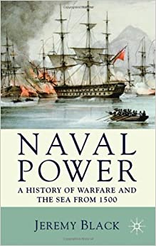 Book Naval Power: A History of Warfare and the Sea from 1500 Onwards by Black, Jeremy (2009)