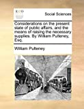 Considerations on the Present State of Public Affairs, and the Means of Raising the Necessary Supplies by William Pulteney, Esq, William Pulteney, 1170865178