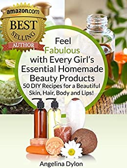 Feel Fabulous with Every Girl's Essential Homemade Beauty Products: 50 DIY Recipes for a Beautiful Skin, Hair, Body and Lips! by [Dylon, Angelina]