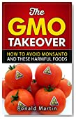 The GMO Takeover: How to Avoid Monsanto and These Harmful Foods (GMO, Genetically Modified Foods) (Avoiding Toxic GMO Foods and Monsanto to Stay Healthy Book 1)