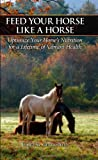 img - for Feed Your Horse Like a Horse: Optimize Your Horse's Nutrition for a Lifetime of Vibrant Health book / textbook / text book