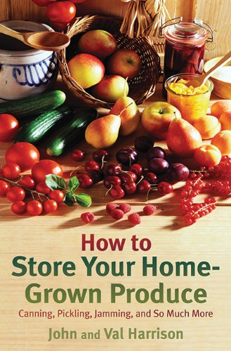 How to Store Your Home-Grown Produce: Canning, Pickling, Jamming, and So Much More by John Harrison, Val Harrison