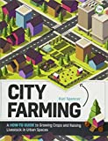 City Farming: A How-to Guide to Growing Crops and Raising Livestock in Urban Spaces