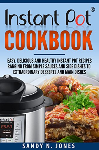 Instant Pot Cookbook: Easy, Delicious and Healthy Instant Pot Recipes Ranging from Simple Sauces and Side Dishes to Extraordinary Desserts and Main Dishes by Sandy N. Jones