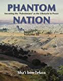 """Phantom Nation: Inventing the """"Palestinians"""" as the Obstacle to Peace, Volume III"""