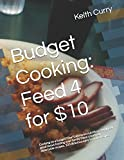 Budget Cooking: Feed 4 for $10: Cooking on a budget? Don't skimp on nutrition! You'll feel good about feeding your family these creatively delectable recipes. 103 delicious easy to make recipes.