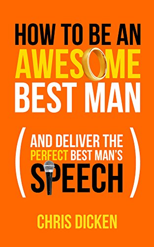 How To Be An Awesome Best Man: And Deliver The Perfect Best Man's Speech (The Perfect Best Man Speech)