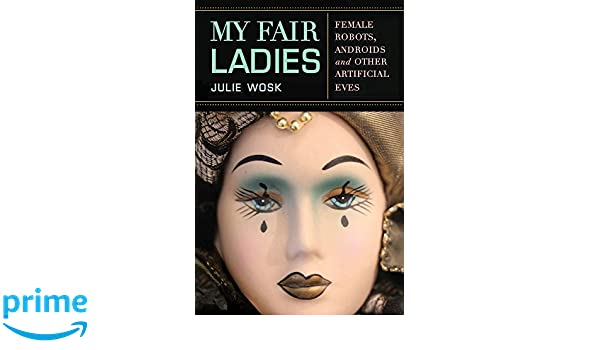 My Fair Ladies: Female Robots, Androids, and Other Artificial Eves: Amazon.es: Julie Wosk: Libros en idiomas extranjeros