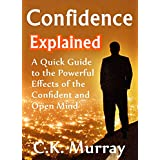 Confidence Explained - A Quick Guide to the Powerful Effects of the Confident and Open Mind: (Self Esteem, Success, Body Language, Charisma, Communication Skills)