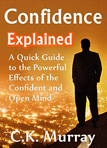 Confidence Explained - A Quick Guide to the Powerful Effects of the Confident and Open Mind: (Self Esteem, Success, Body Language, Charisma, Communication Skills) (Effects Powerful)