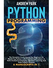 Python Programming: The Complete Crash Course for Beginners to Mastering Python with Practical Applications to Data Analysis & Analytics, Machine Learning and Data Science Projects - 6 Manuscripts