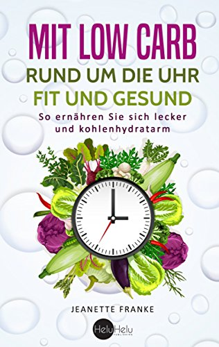 [B.O.O.K] Mit Low Carb rund um die Uhr fit und gesund: So ernähren Sie sich lecker und kohlenhydratarm (Germa<br />RAR