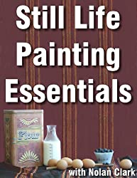 Still Life Painting Essentials (Still Life Painting with Nolan Clark Book 1)