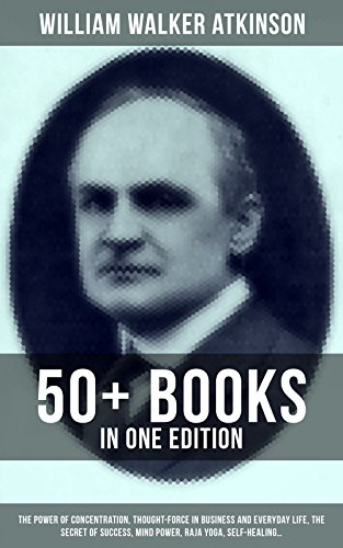 WILLIAM WALKER ATKINSON: 50+ Books in One Edition (The Power of Concentration, Thought-Force in Business and Everyday Life, The Secret of Success, Mind Power, Raja Yoga, Self-Healing…)