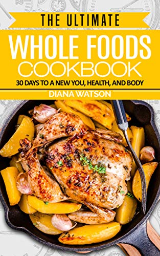 Whole Foods Diet: The Ultimate Whole Foods Cookbook: 30 Days To A New You, Health, And Body - Low Carb Diet, Ketogenic Cleanse, Whole Foods, Weight Loss, Brain Food, Food Diary, Plant Based Diet by Diana Watson