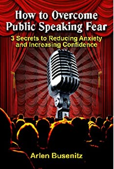 How to Overcome Public Speaking Fear: 3 Secrets to Reducing Anxiety and Increasing Confidence by [Busenitz, Arlen]