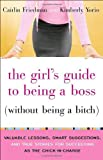 img - for By Caitlin Friedman The Girl's Guide to Being a Boss (Without Being a Bitch): Valuable Lessons, Smart Suggestions, and T (1 Reprint) book / textbook / text book