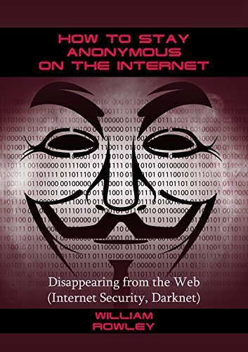 How to Stay Anonymous on the Internet: Disappearing from the Web (Internet Security, Darknet) by [Rowley, William ]