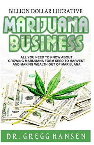 BILLION DOLLAR LUCRATIVE MARIJUANA BUSINESS: All You Need to Know about Growing Marijuana from Seed to Harvest and Making Wealth Out of Marijuana