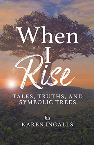 When I Rise: Tales, Truths, and Symbolic Trees by [Ingalls, Karen]