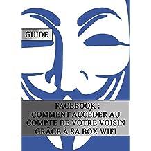 Facebook : Comment Accéder au Compte de votre Voisin grâce sa Box Wifi (French Edition)