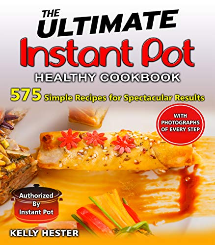 The Ultimate Instant Pot Healthy Cookbook: 575 Simple Recipes for Spectacular Results- - with Photographs of Every Step by Kelly Hester