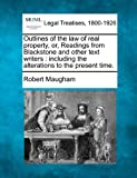 Outlines of the law of real property, or, Readings from Blackstone and other text writers : including the alterations to the present Time, Robert Maugham, 1240031238