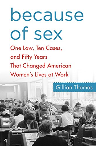 (Because of Sex: One Law, Ten Cases, and Fifty Years That Changed American Women's Lives at Work )